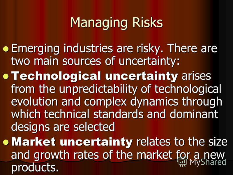 Managing Risks Emerging industries are risky. There are two main sources of uncertainty: Emerging industries are risky. There are two main sources of uncertainty: Technological uncertainty arises from the unpredictability of technological evolution a