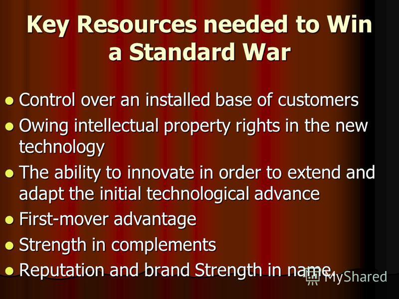 Key Resources needed to Win a Standard War Control over an installed base of customers Control over an installed base of customers Owing intellectual property rights in the new technology Owing intellectual property rights in the new technology The a