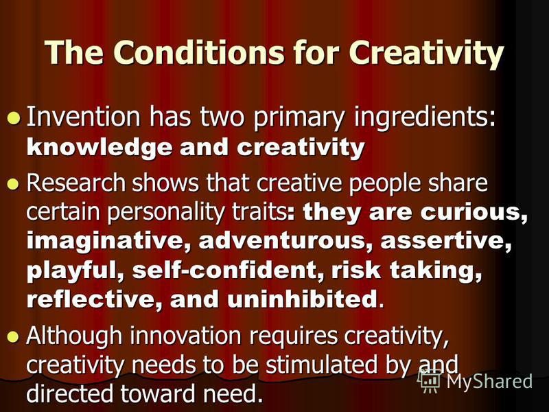 The Conditions for Creativity Invention has two primary ingredients: knowledge and creativity Invention has two primary ingredients: knowledge and creativity Research shows that creative people share certain personality traits : they are curious, ima