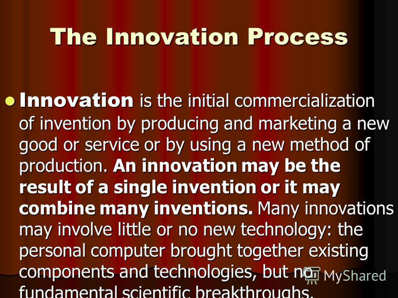 The Innovation Process Innovation is the initial commercialization of invention by producing and marketing a new good or service or by using a new method of production. An innovation may be the result of a single invention or it may combine many inve
