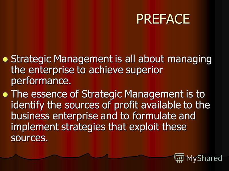 PREFACE PREFACE Strategic Management is all about managing the enterprise to achieve superior performance. Strategic Management is all about managing the enterprise to achieve superior performance. The essence of Strategic Management is to identify t
