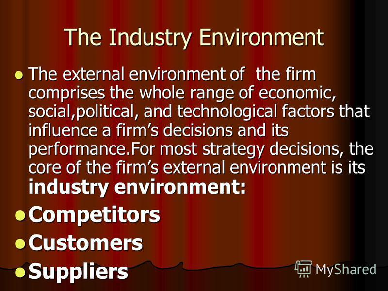 The Industry Environment The external environment of the firm comprises the whole range of economic, social,political, and technological factors that influence a firms decisions and its performance.For most strategy decisions, the core of the firms e