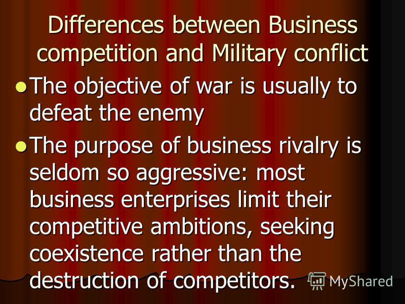 Differences between Business competition and Military conflict The objective of war is usually to defeat the enemy The objective of war is usually to defeat the enemy The purpose of business rivalry is seldom so aggressive: most business enterprises