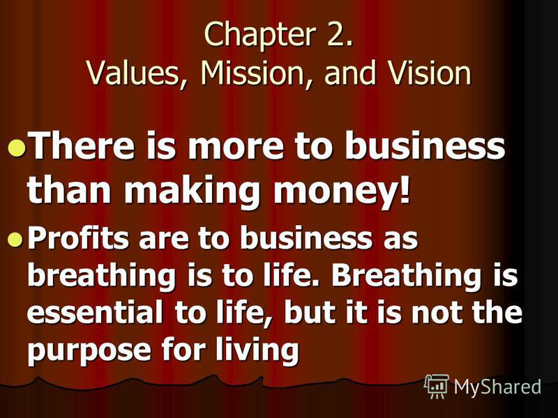 Chapter 2. Values, Mission, and Vision There is more to business than making money! There is more to business than making money! Profits are to business as breathing is to life. Breathing is essential to life, but it is not the purpose for living Pro