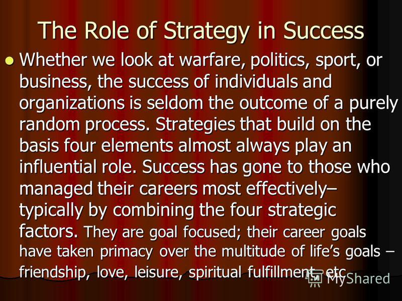 The Role of Strategy in Success Whether we look at warfare, politics, sport, or business, the success of individuals and organizations is seldom the outcome of a purely random process. Strategies that build on the basis four elements almost always pl