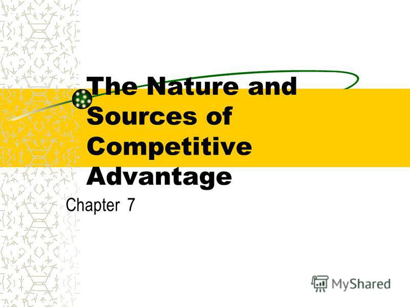 The Nature and Sources of Competitive Advantage Chapter 7