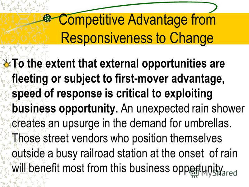 Competitive Advantage from Responsiveness to Change To the extent that external opportunities are fleeting or subject to first-mover advantage, speed of response is critical to exploiting business opportunity. An unexpected rain shower creates an ups