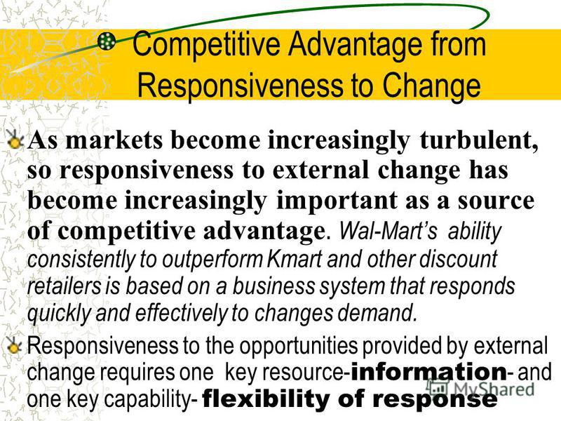 Competitive Advantage from Responsiveness to Change As markets become increasingly turbulent, so responsiveness to external change has become increasingly important as a source of competitive advantage. Wal-Marts ability consistently to outperform Km