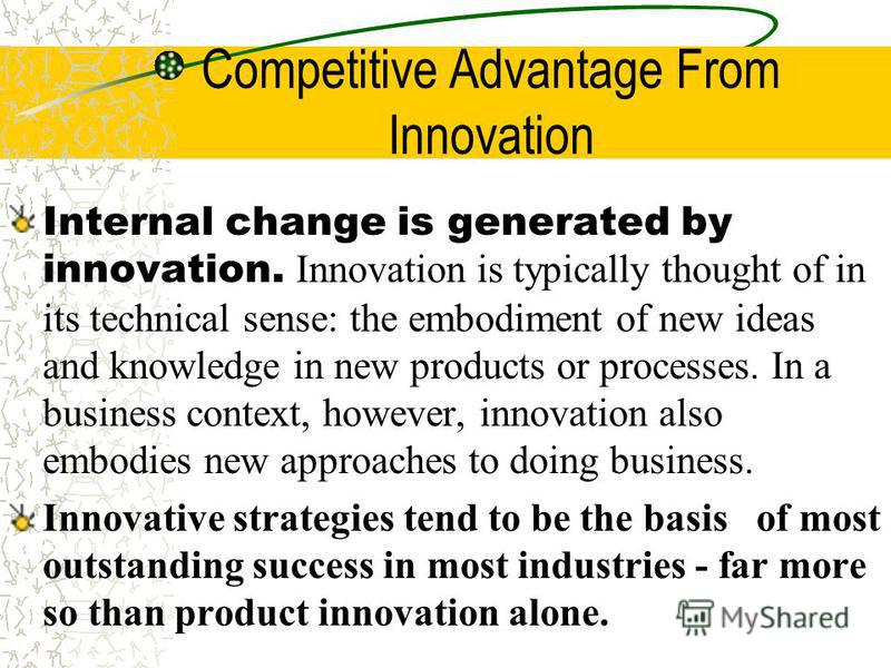 Competitive Advantage From Innovation Internal change is generated by innovation. Innovation is typically thought of in its technical sense: the embodiment of new ideas and knowledge in new products or processes. In a business context, however, innov