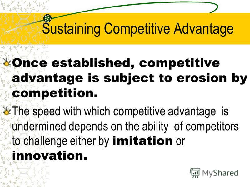 Sustaining Competitive Advantage Once established, competitive advantage is subject to erosion by competition. The speed with which competitive advantage is undermined depends on the ability of competitors to challenge either by imitation or innovati