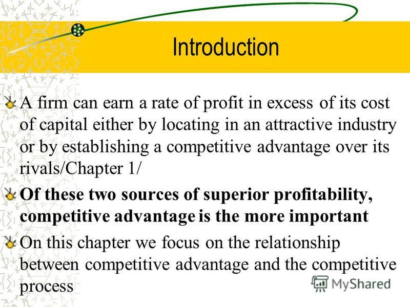 Introduction A firm can earn a rate of profit in excess of its cost of capital either by locating in an attractive industry or by establishing a competitive advantage over its rivals/Chapter 1/ Of these two sources of superior profitability, competit