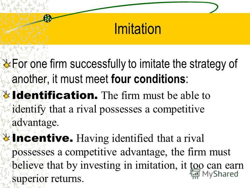 Imitation For one firm successfully to imitate the strategy of another, it must meet four conditions : Identification. The firm must be able to identify that a rival possesses a competitive advantage. Incentive. Having identified that a rival possess