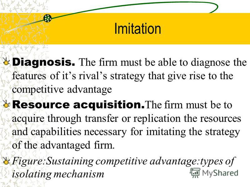 Imitation Diagnosis. The firm must be able to diagnose the features of its rivals strategy that give rise to the competitive advantage Resource acquisition. The firm must be to acquire through transfer or replication the resources and capabilities ne