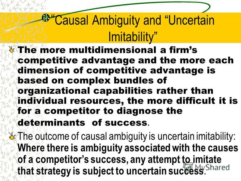 Causal Ambiguity and Uncertain Imitability The more multidimensional a firms competitive advantage and the more each dimension of competitive advantage is based on complex bundles of organizational capabilities rather than individual resources, the m