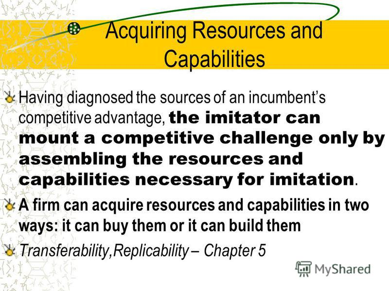 Acquiring Resources and Capabilities Having diagnosed the sources of an incumbents competitive advantage, the imitator can mount a competitive challenge only by assembling the resources and capabilities necessary for imitation. A firm can acquire res