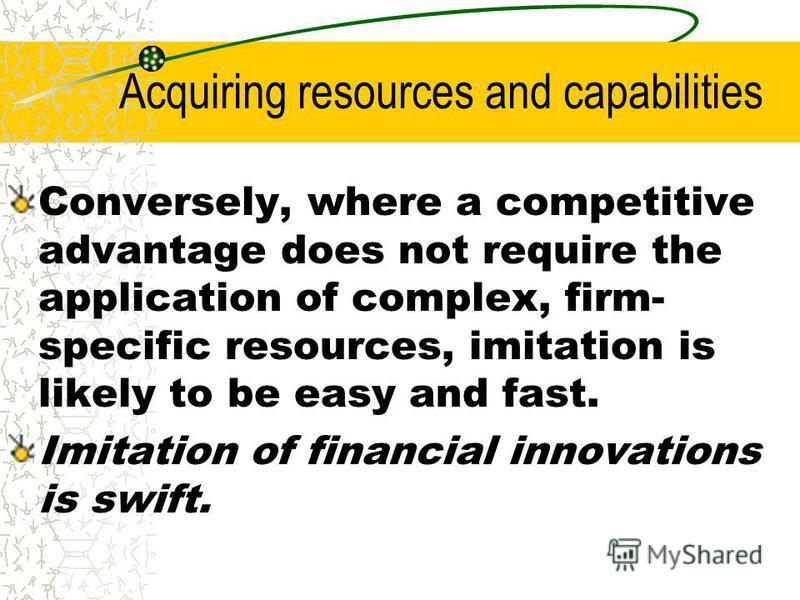 Acquiring resources and capabilities Conversely, where a competitive advantage does not require the application of complex, firm- specific resources, imitation is likely to be easy and fast. Imitation of financial innovations is swift.