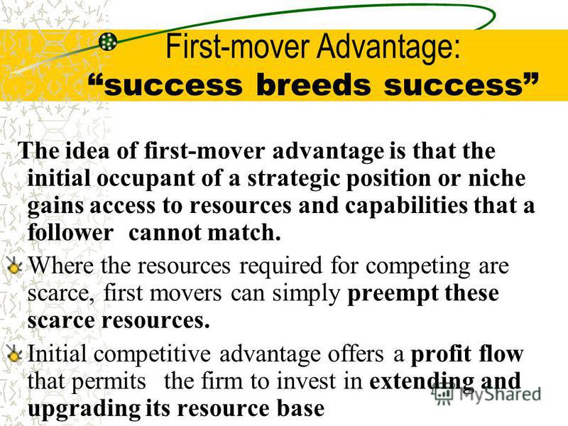 First-mover Advantage: success breeds success The idea of first-mover advantage is that the initial occupant of a strategic position or niche gains access to resources and capabilities that a follower cannot match. Where the resources required for co