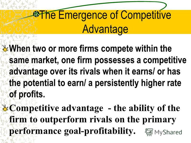The Emergence of Competitive Advantage When two or more firms compete within the same market, one firm possesses a competitive advantage over its rivals when it earns/ or has the potential to earn/ a persistently higher rate of profits. Competitive a