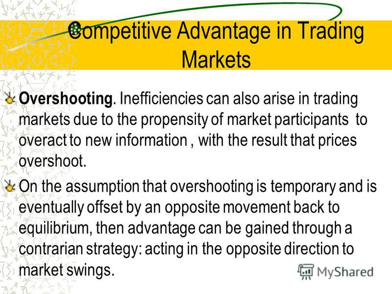 Competitive Advantage in Trading Markets Overshooting. Inefficiencies can also arise in trading markets due to the propensity of market participants to overact to new information, with the result that prices overshoot. On the assumption that overshoo