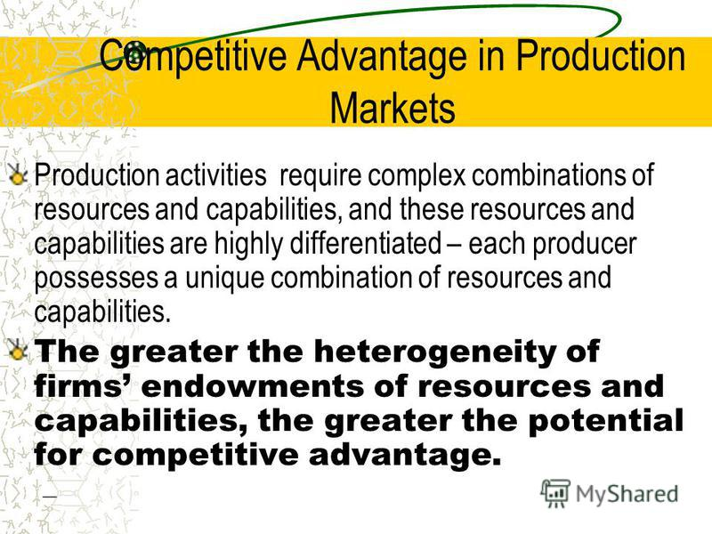 Competitive Advantage in Production Markets Production activities require complex combinations of resources and capabilities, and these resources and capabilities are highly differentiated – each producer possesses a unique combination of resources a