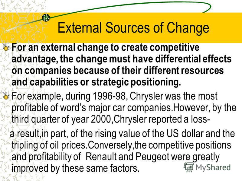 External Sources of Change For an external change to create competitive advantage, the change must have differential effects on companies because of their different resources and capabilities or strategic positioning. For example, during 1996-98, Chr