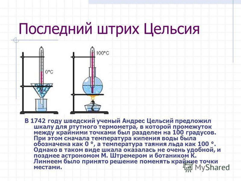Последний штрих Цельсия В 1742 году шведский ученый Андрес Цельсий предложил шкалу для ртутного термометра, в которой промежуток между крайними точками был разделен на 100 градусов. При этом сначала температура кипения воды была обозначена как 0 °, а