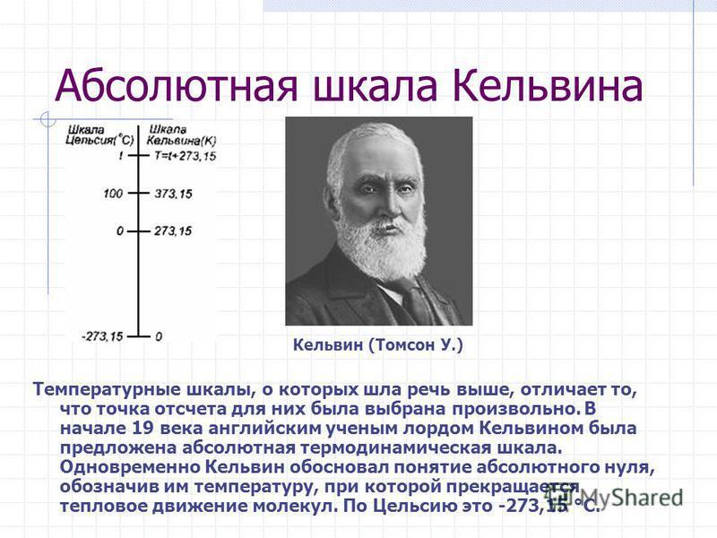 Абсолютная шкала Кельвина Температурные шкалы, о которых шла речь выше, отличает то, что точка отсчета для них была выбрана произвольно. В начале 19 века английским ученым лордом Кельвином была предложена абсолютная термодинамическая шкала. Одновреме