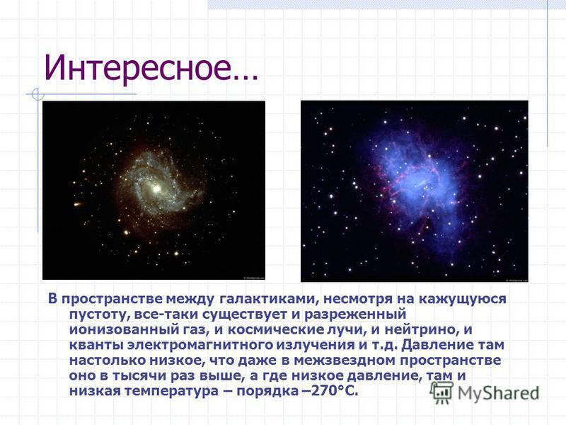 Интересное… В пространстве между галактиками, несмотря на кажущуюся пустоту, все-таки существует и разреженный ионизованный газ, и космические лучи, и нейтрино, и кванты электромагнитного излучения и т.д. Давление там настолько низкое, что даже в меж