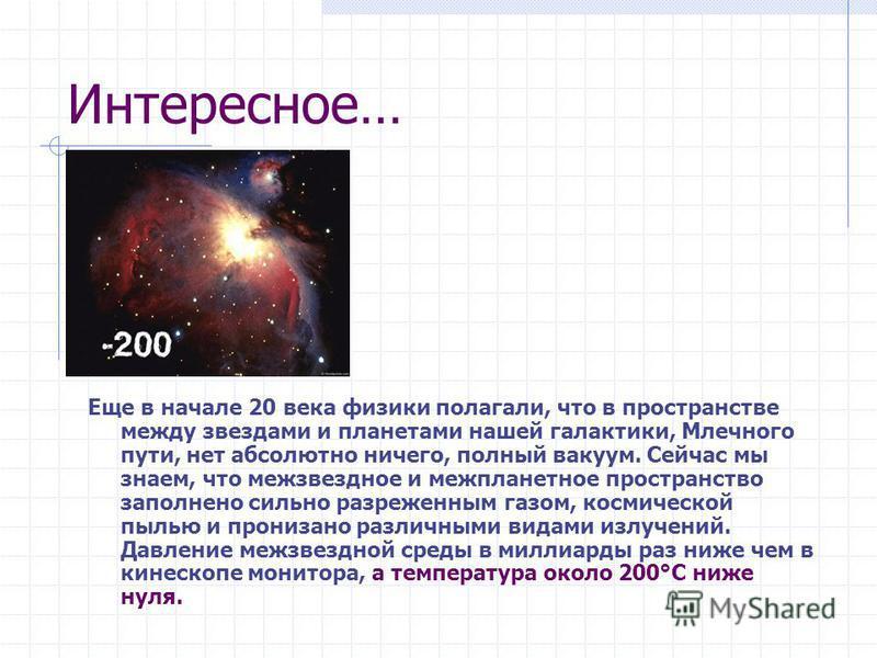 Интересное… Еще в начале 20 века физики полагали, что в пространстве между звездами и планетами нашей галактики, Млечного пути, нет абсолютно ничего, полный вакуум. Сейчас мы знаем, что межзвездное и межпланетное пространство заполнено сильно разреже