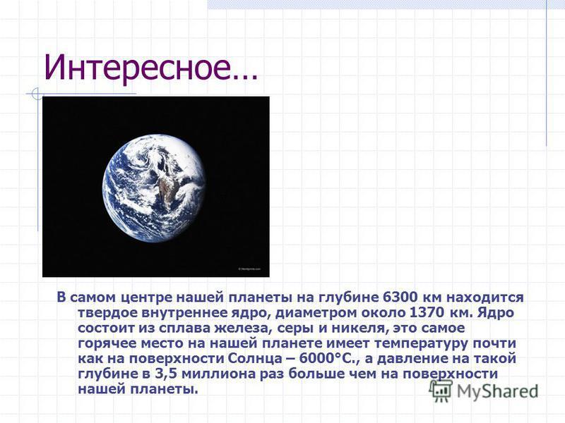 Интересное… В самом центре нашей планеты на глубине 6300 км находится твердое внутреннее ядро, диаметром около 1370 км. Ядро состоит из сплава железа, серы и никеля, это самое горячее место на нашей планете имеет температуру почти как на поверхности
