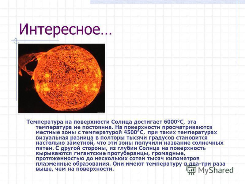 Интересное… Температура на поверхности Солнца достигает 6000°С, эта температура не постоянна. На поверхности просматриваются местные зоны с температурой 4500°С, при таких температурах визуальная разница в полторы тысячи градусов становится настолько