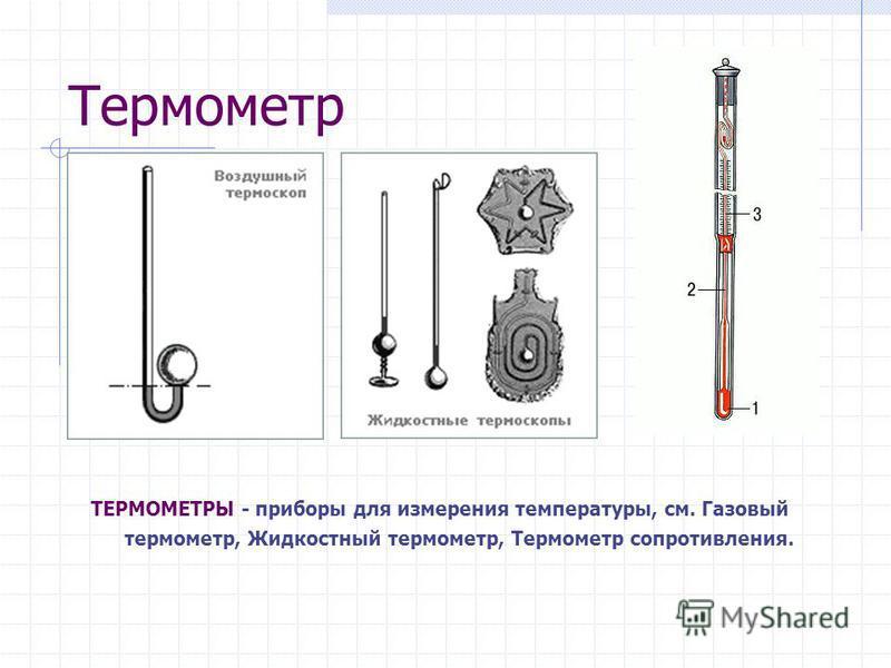 Термометр ТЕРМОМЕТРЫ - приборы для измерения температуры, см. Газовый термометр, Жидкостный термометр, Термометр сопротивления.