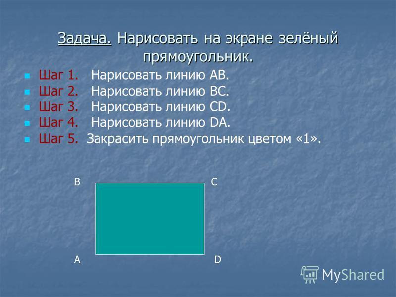 Задача. Нарисовать на экране зелёный прямоугольник. Шаг 1. Нарисовать линию АВ. Шаг 2. Нарисовать линию ВС. Шаг 3. Нарисовать линию CD. Шаг 4. Нарисовать линию DA. Шаг 5. Закрасить прямоугольник цветом «1». А ВС D