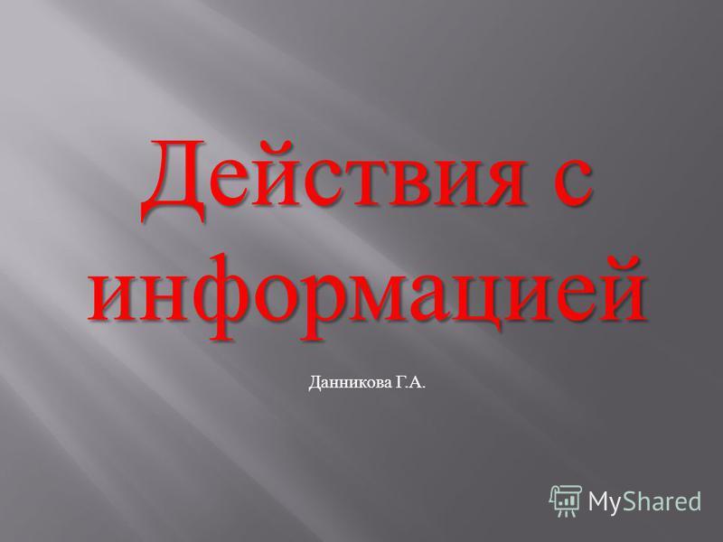 Действия с информацией Данникова Г.А.