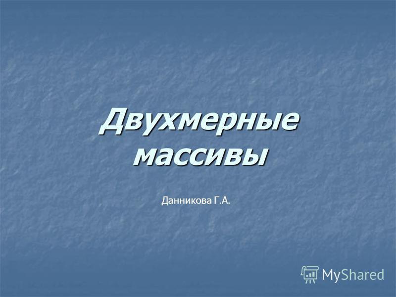 Двухмерные массивы Данникова Г.А.