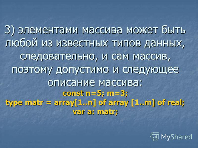 3) элементами массива может быть любой из известных типов данных, следовательно, и сам массив, поэтому допустимо и следующее описание массива: const n=5; m=3; type matr = array[1..n] of array [1..m] of real; var a: matr;