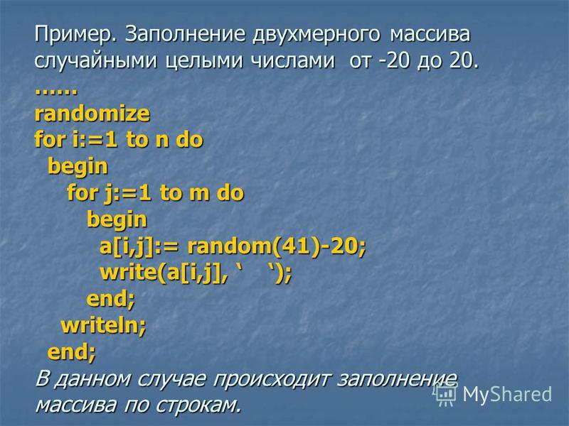 Пример. Заполнение двухмерного массива случайными целыми числами от -20 до 20. …… randomize for i:=1 to n do begin for j:=1 to m do begin a[i,j]:= random(41)-20; write(a[i,j], ); end; writeln; end; В данном случае происходит заполнение массива по стр