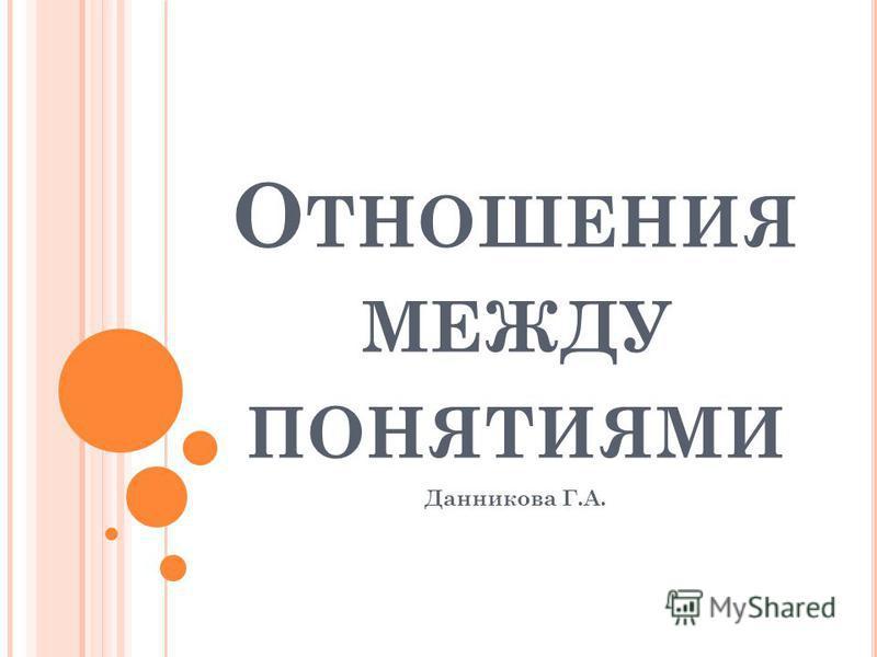 О ТНОШЕНИЯ МЕЖДУ ПОНЯТИЯМИ Данникова Г.А.