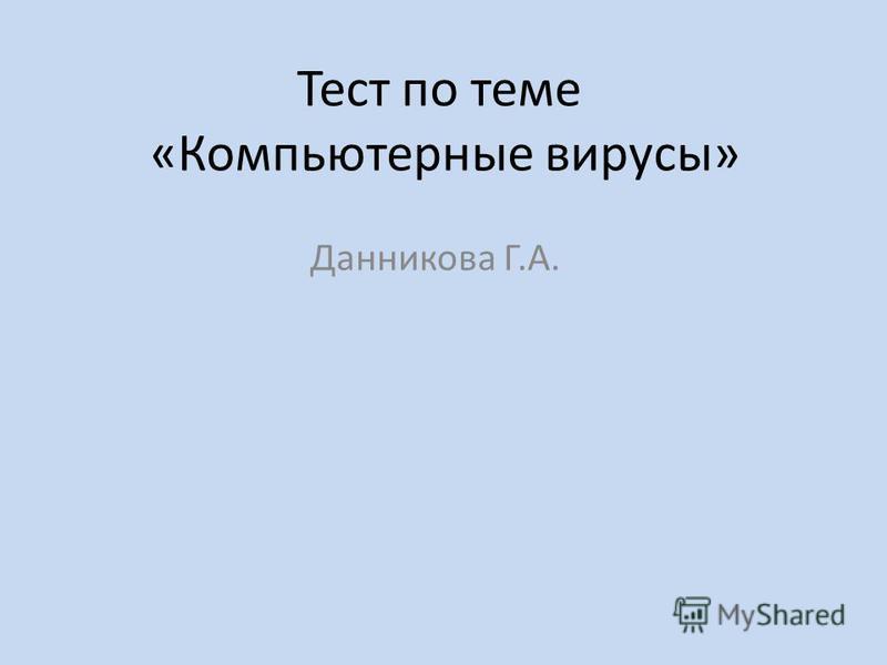 Тест по теме «Компьютерные вирусы» Данникова Г.А.