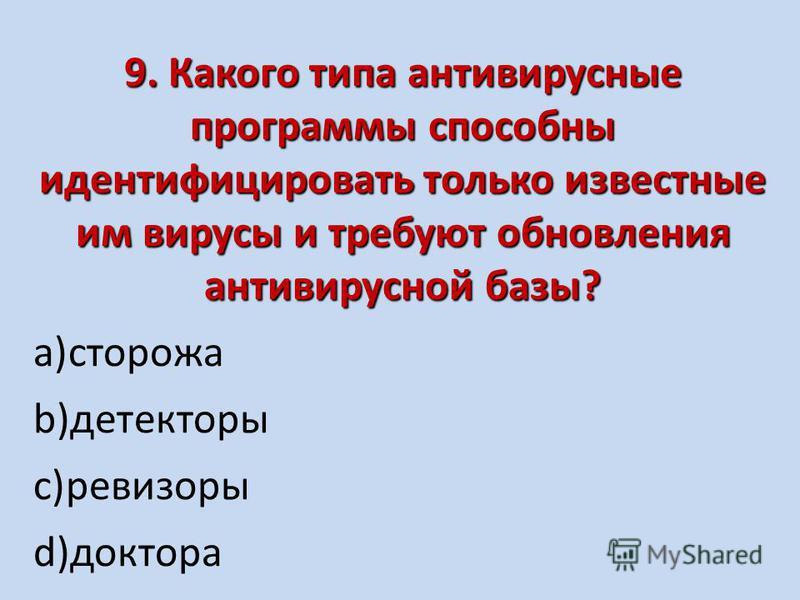 9. Какого типа антивирусные программы способны идентифицировать только известные им вирусы и требуют обновления антивирусной базы? a)сторожа b)детекторы c)ревизоры d)доктора