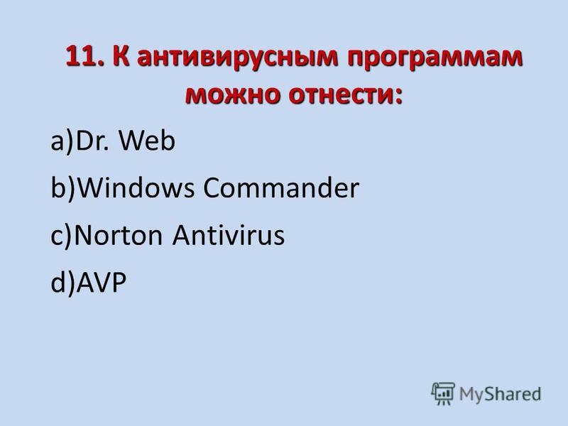 11. К антивирусным программам можно отнести: a)Dr. Web b)Windows Commander c)Norton Antivirus d)AVP