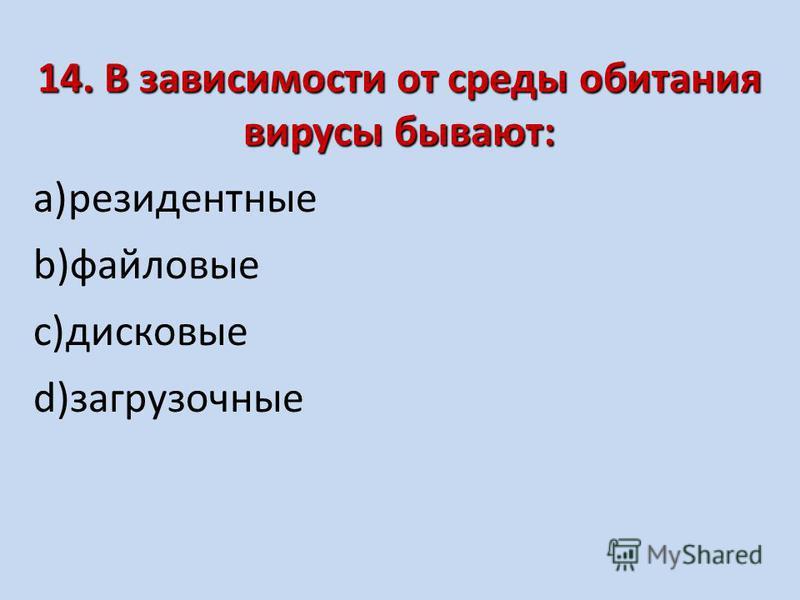 14. В зависимости от среды обитания вирусы бывают: a)резидентные b)файловые c)дисковые d)загрузочные