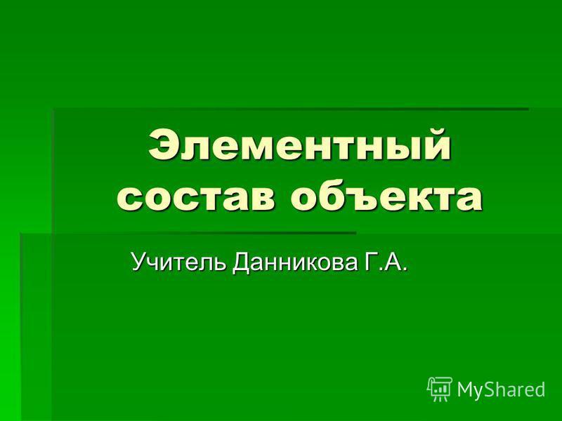 Элементный состав объекта Учитель Данникова Г.А.