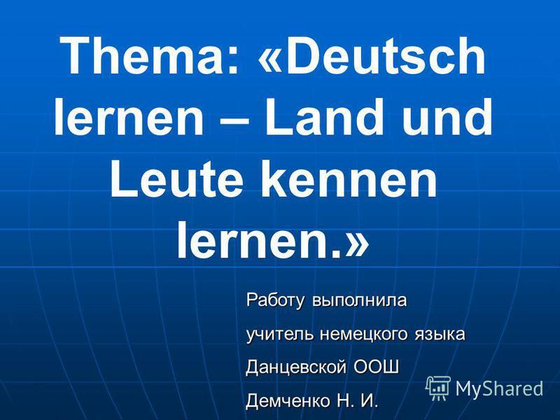 Thema: «Deutsch lernen – Land und Leute kennen lernen.» Работу выполнила учитель немецкого языка Данцевской ООШ Демченко Н. И.