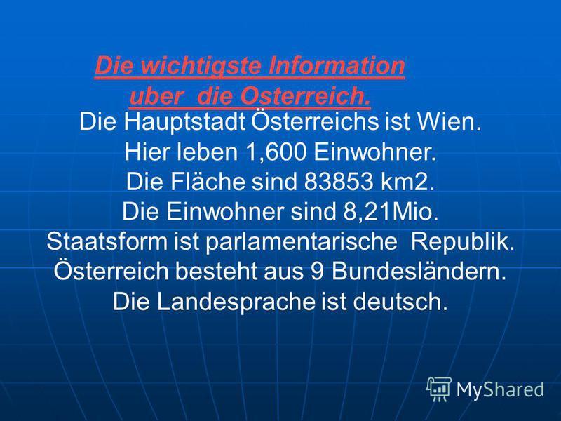 Die wichtigste Information uber die Osterreich. Die Hauptstadt Österreichs ist Wien. Hier leben 1,600 Einwohner. Die Fläche sind 83853 km2. Die Einwohner sind 8,21Mio. Staatsform ist parlamentarische Republik. Österreich besteht aus 9 Bundesländern.