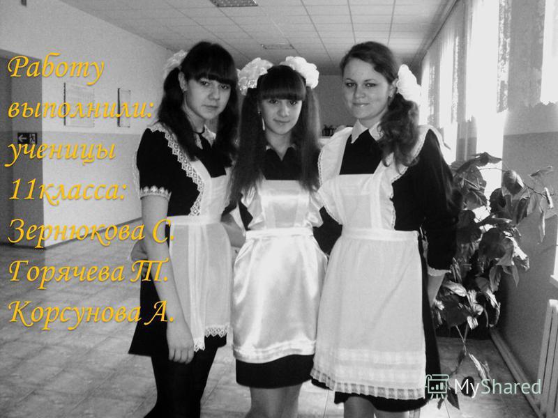 Работу выполнили: ученицы 11 класса: Зернюкова С. Горячева Т. Корсунова А.