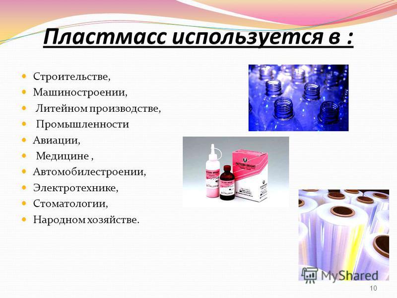 Пластмасс используется в : Строительстве, Машиностроении, Литейном производстве, Промышленности Авиации, Медицине, Автомобилестроении, Электротехнике, Стоматологии, Народном хозяйстве. 10