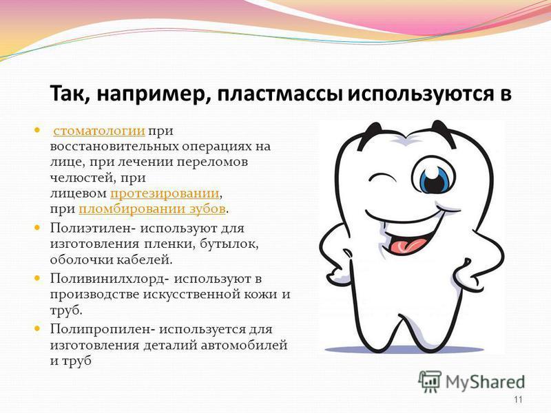 Так, например, пластмассы используются в стоматологии при восстановительных операциях на лице, при лечении переломов челюстей, при лицевом протезировании, при пломбировании зубов.стоматологии протезировании пломбировании зубов Полиэтилен- используют