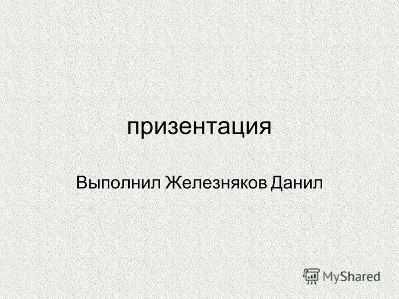 призентация Выполнил Железняков Данил