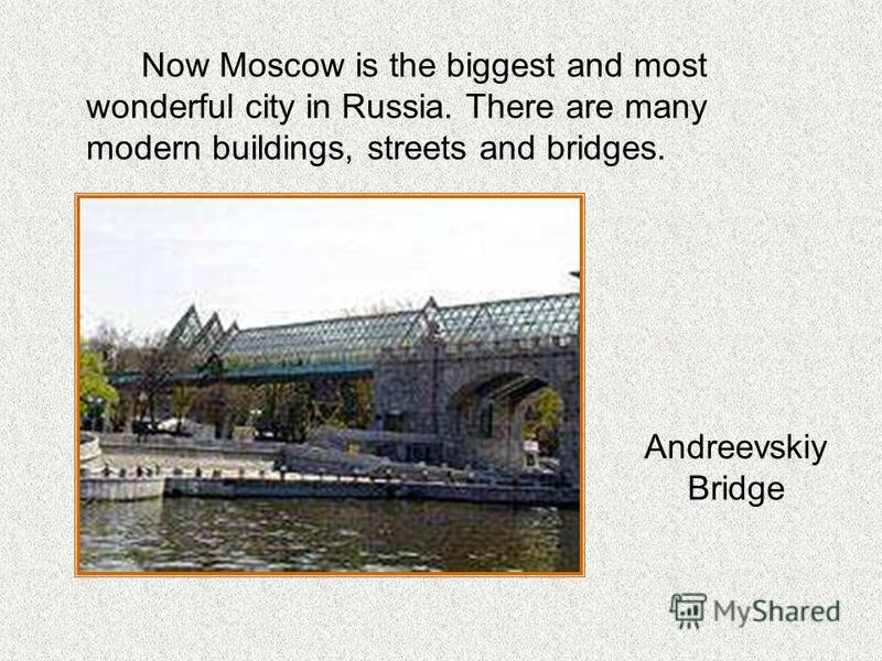 Now Moscow is the biggest and most wonderful city in Russia. There are many modern buildings, streets and bridges. Andreevskiy Bridge